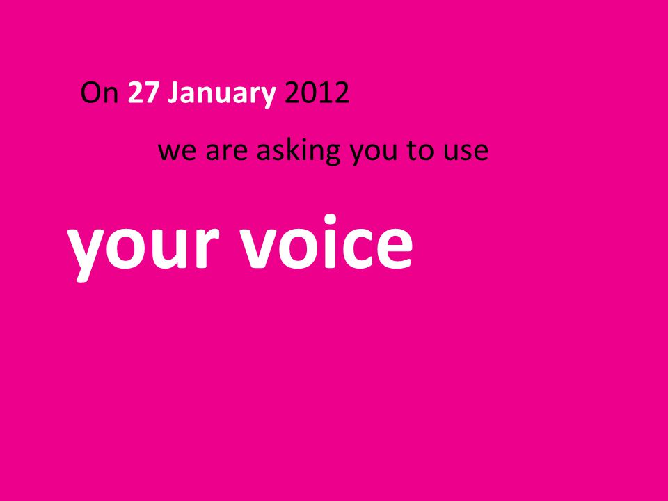 On 27 January 2012 your voice we are asking you to use