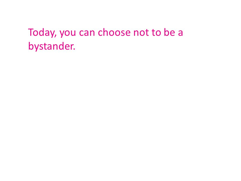 Today, you can choose not to be a bystander.