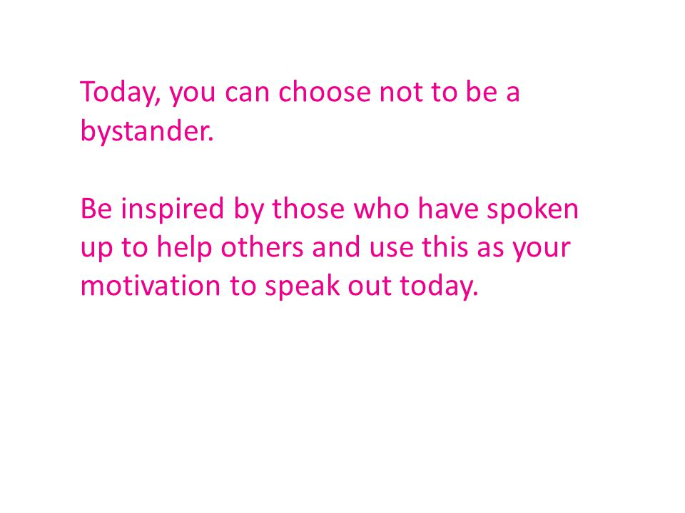 Be inspired by those who have spoken up to help others and use this as your motivation to speak out today.