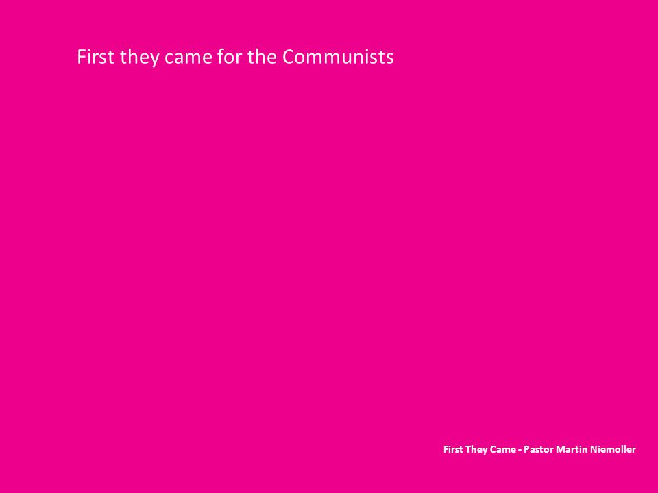 First they came for the Communists First They Came - Pastor Martin Niemoller
