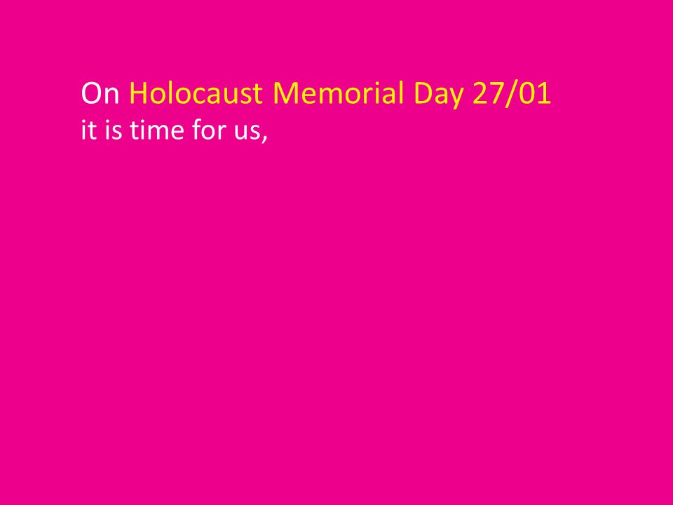 On Holocaust Memorial Day 27/01 it is time for us,