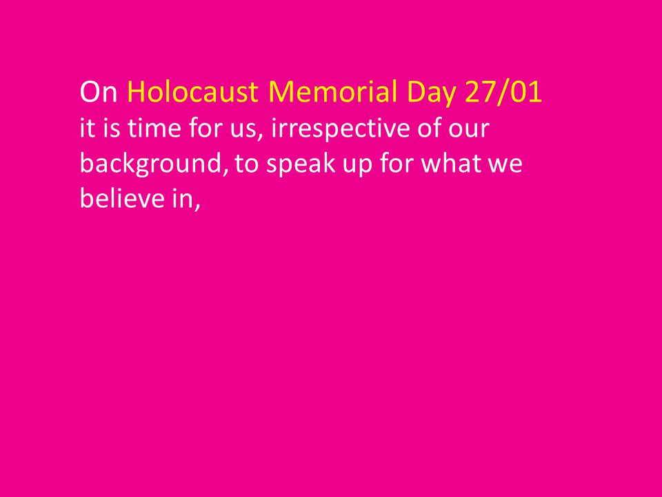 On Holocaust Memorial Day 27/01 it is time for us, irrespective of our background, to speak up for what we believe in,
