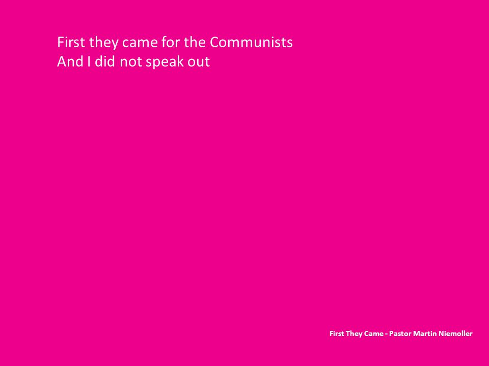 First they came for the Communists And I did not speak out First They Came - Pastor Martin Niemoller