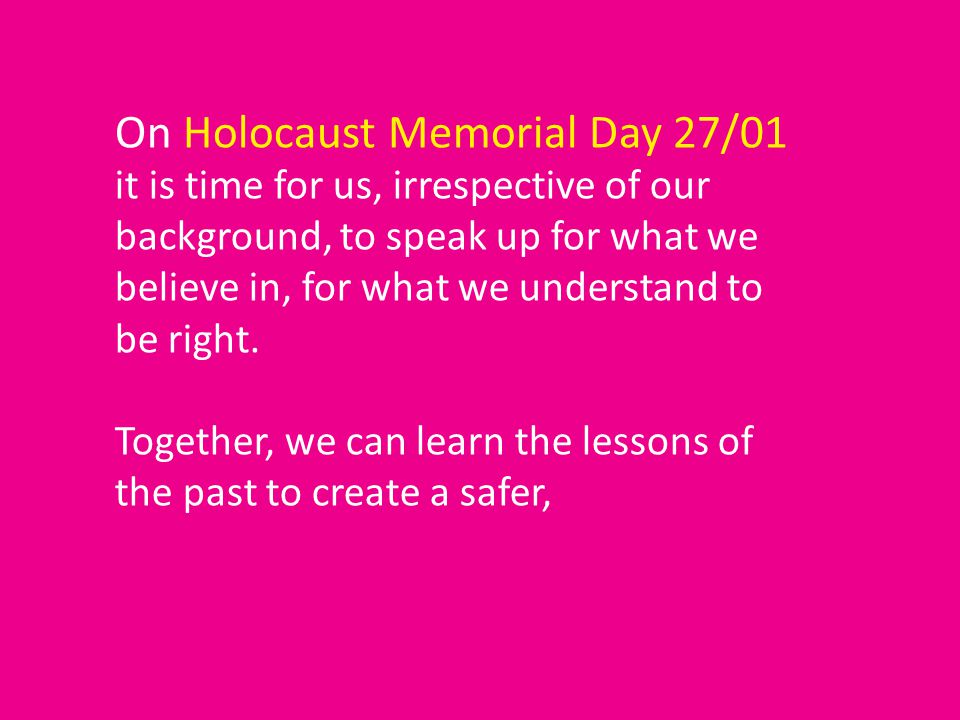 On Holocaust Memorial Day 27/01 it is time for us, irrespective of our background, to speak up for what we believe in, for what we understand to be right.