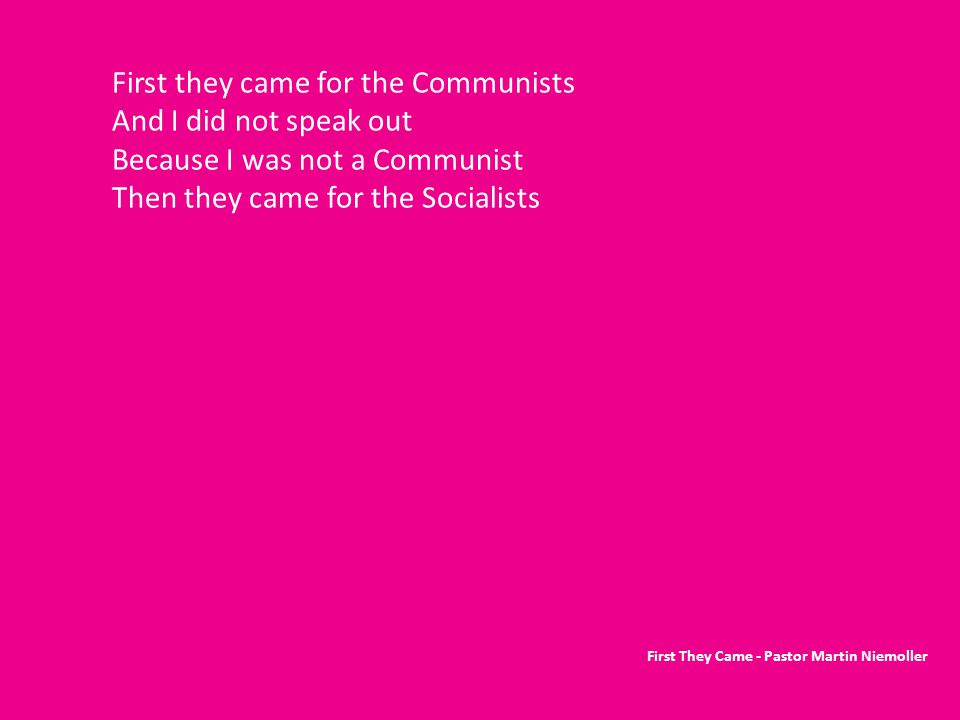 First they came for the Communists And I did not speak out Because I was not a Communist Then they came for the Socialists First They Came - Pastor Martin Niemoller