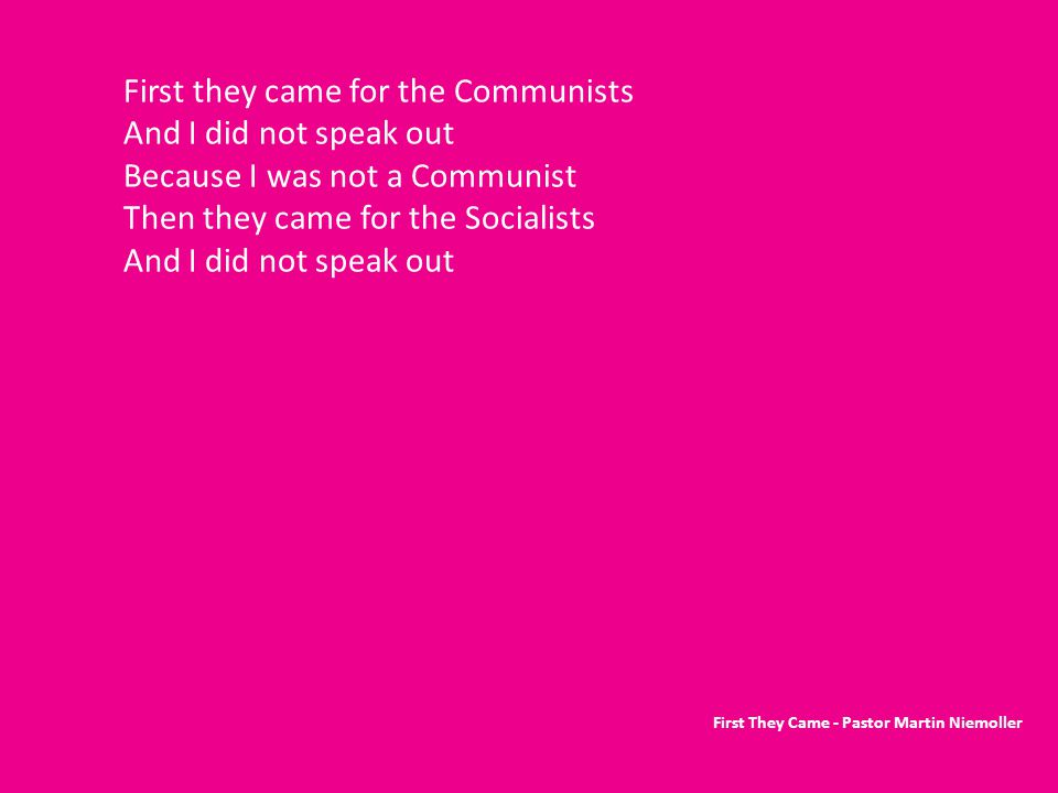 First they came for the Communists And I did not speak out Because I was not a Communist Then they came for the Socialists And I did not speak out First They Came - Pastor Martin Niemoller