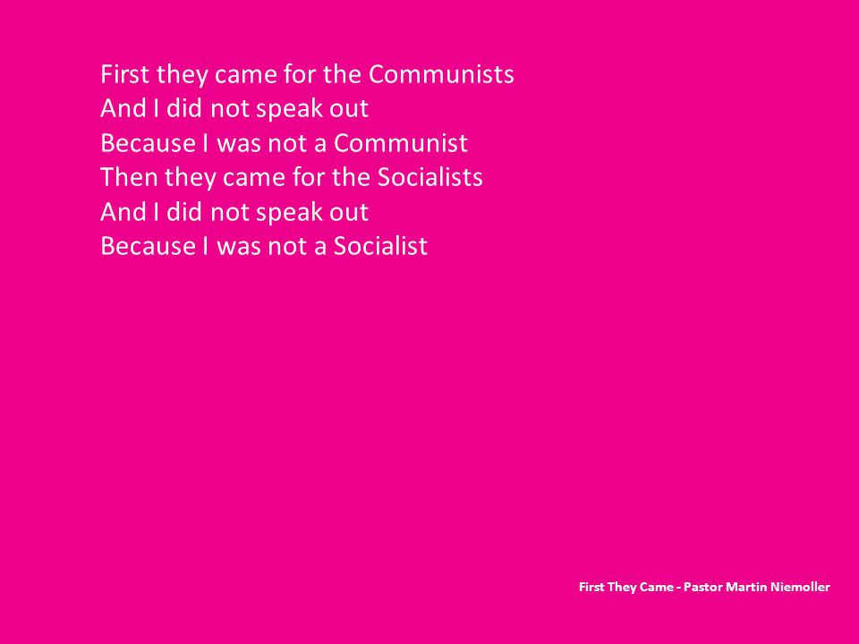 First they came for the Communists And I did not speak out Because I was not a Communist Then they came for the Socialists And I did not speak out Because I was not a Socialist First They Came - Pastor Martin Niemoller