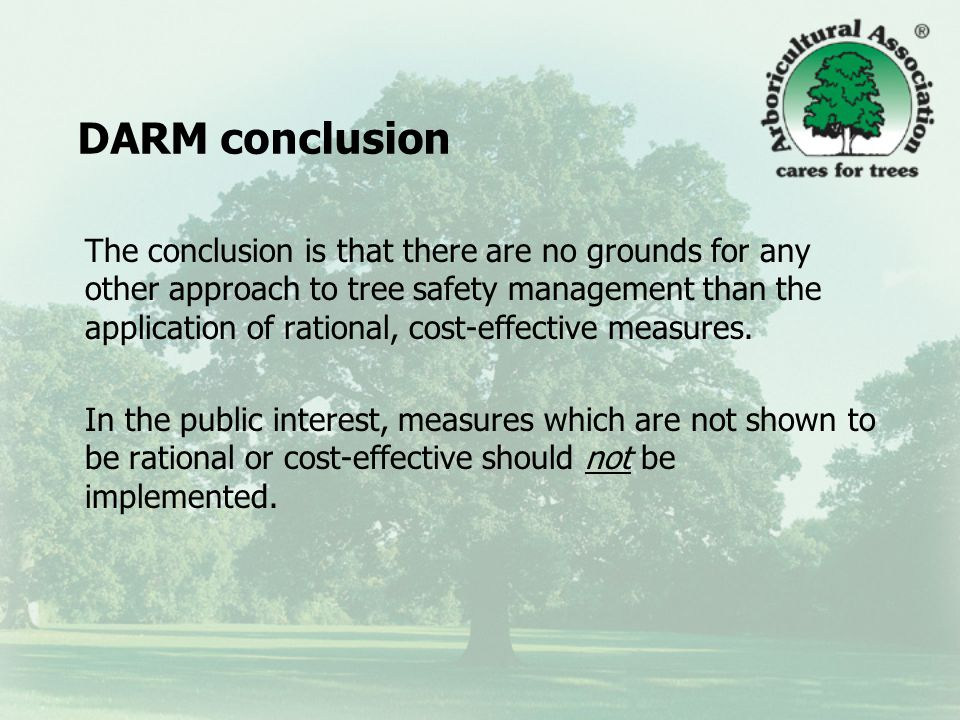 DARM conclusion The conclusion is that there are no grounds for any other approach to tree safety management than the application of rational, cost-effective measures.