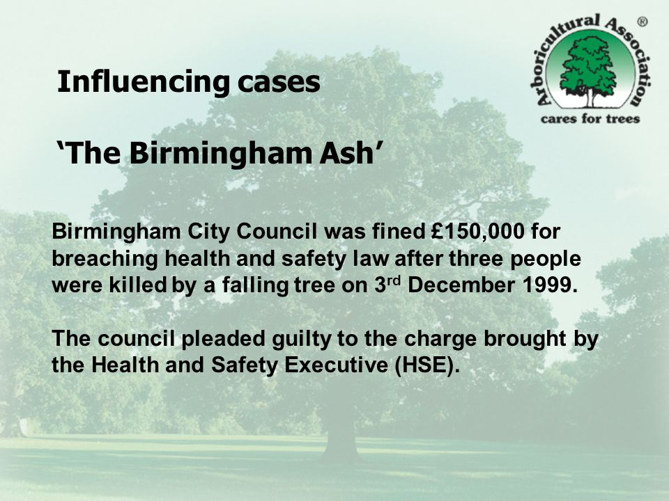 Influencing cases 'The Birmingham Ash' Birmingham City Council was fined £150,000 for breaching health and safety law after three people were killed by a falling tree on 3 rd December 1999.