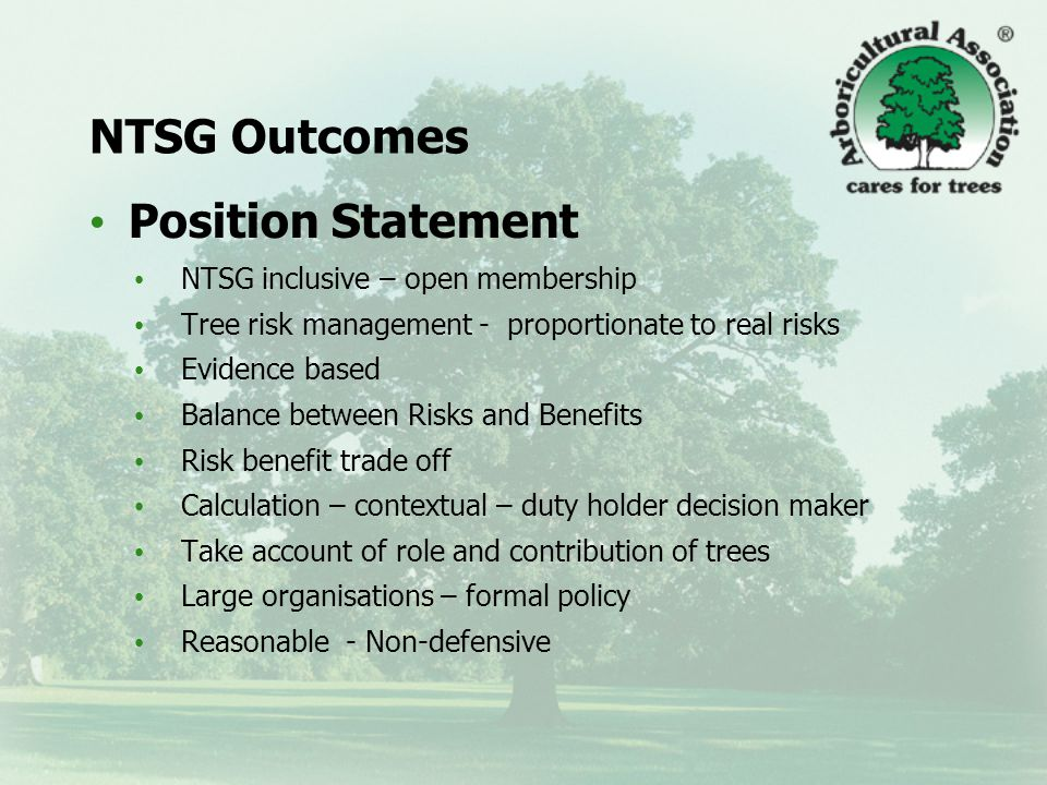 NTSG Outcomes Position Statement NTSG inclusive – open membership Tree risk management - proportionate to real risks Evidence based Balance between Risks and Benefits Risk benefit trade off Calculation – contextual – duty holder decision maker Take account of role and contribution of trees Large organisations – formal policy Reasonable - Non-defensive