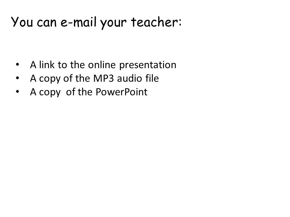 You can e-mail your teacher: A link to the online presentation A copy of the MP3 audio file A copy of the PowerPoint
