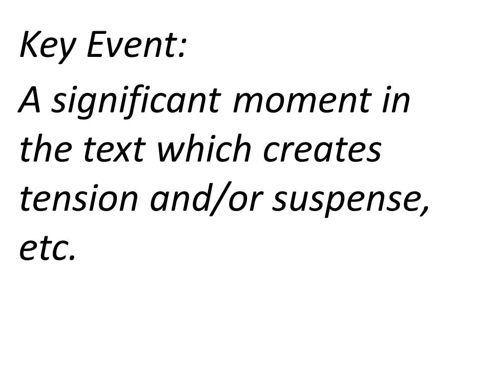 Key Event: A significant moment in the text which creates tension and/or suspense, etc.