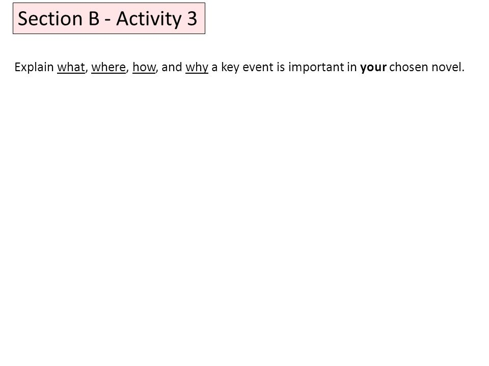 Section B - Activity 3 Explain what, where, how, and why a key event is important in your chosen novel.