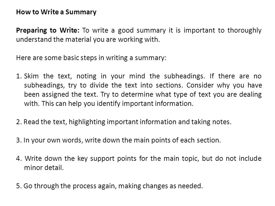 How to Write a Summary Preparing to Write: To write a good summary it is important to thoroughly understand the material you are working with.
