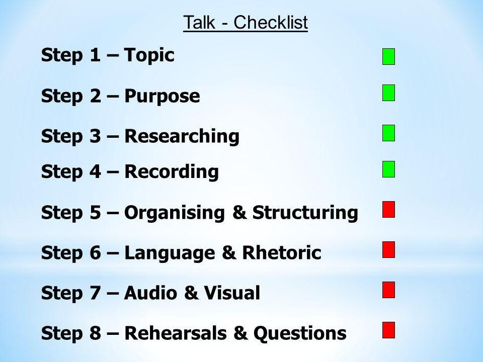 Step 1 – Topic Step 2 – Purpose Step 3 – Researching Talk - Checklist Step 4 – Recording Step 5 – Organising & Structuring Step 6 – Language & Rhetori