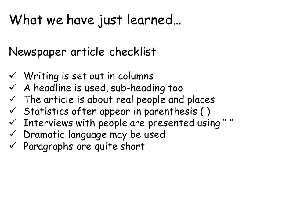 Newspaper article checklist Writing is set out in columns A headline is used, sub-heading too The article is about real people and places Statistics often appear in parenthesis ( ) Interviews with people are presented using Dramatic language may be used Paragraphs are quite short What we have just learned…