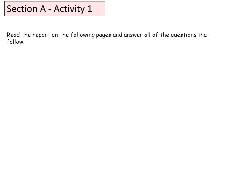 Section A - Activity 1 Read the report on the following pages and answer all of the questions that follow.