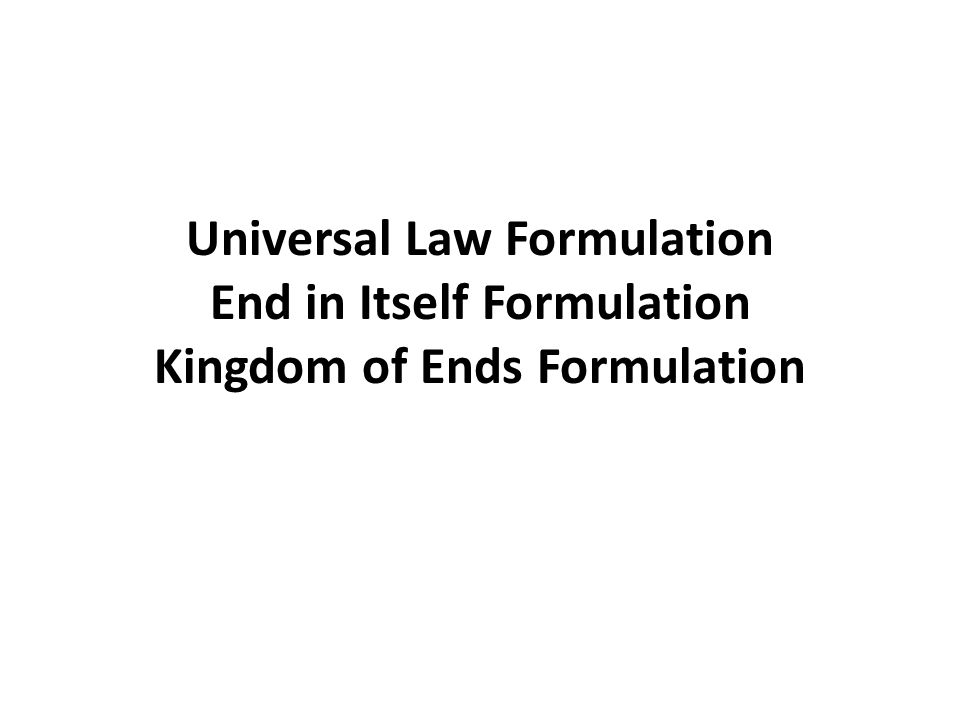 Universal Law Formulation End in Itself Formulation Kingdom of Ends Formulation
