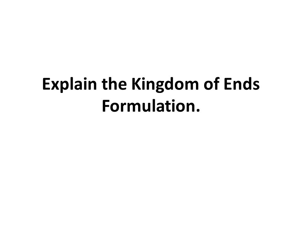 Explain the Kingdom of Ends Formulation.