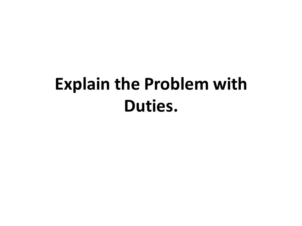 Explain the Problem with Duties.