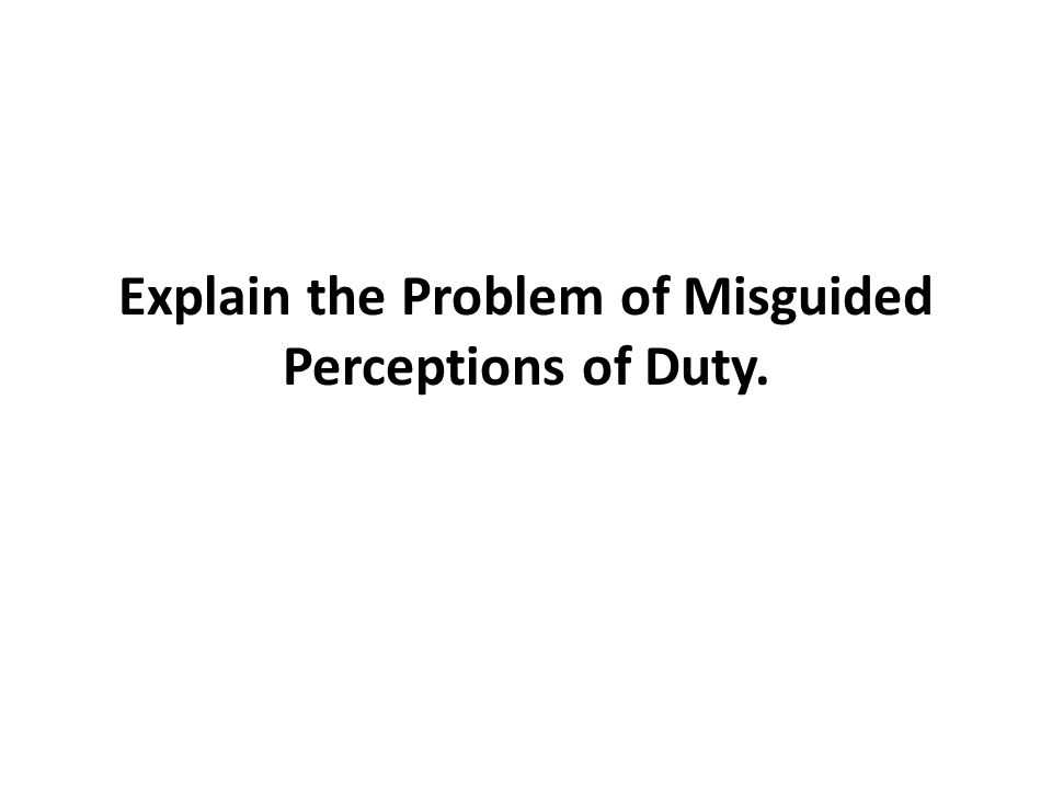 Explain the Problem of Misguided Perceptions of Duty.