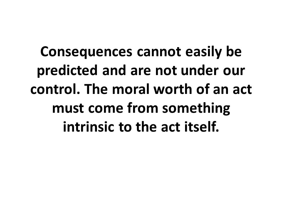 Consequences cannot easily be predicted and are not under our control.