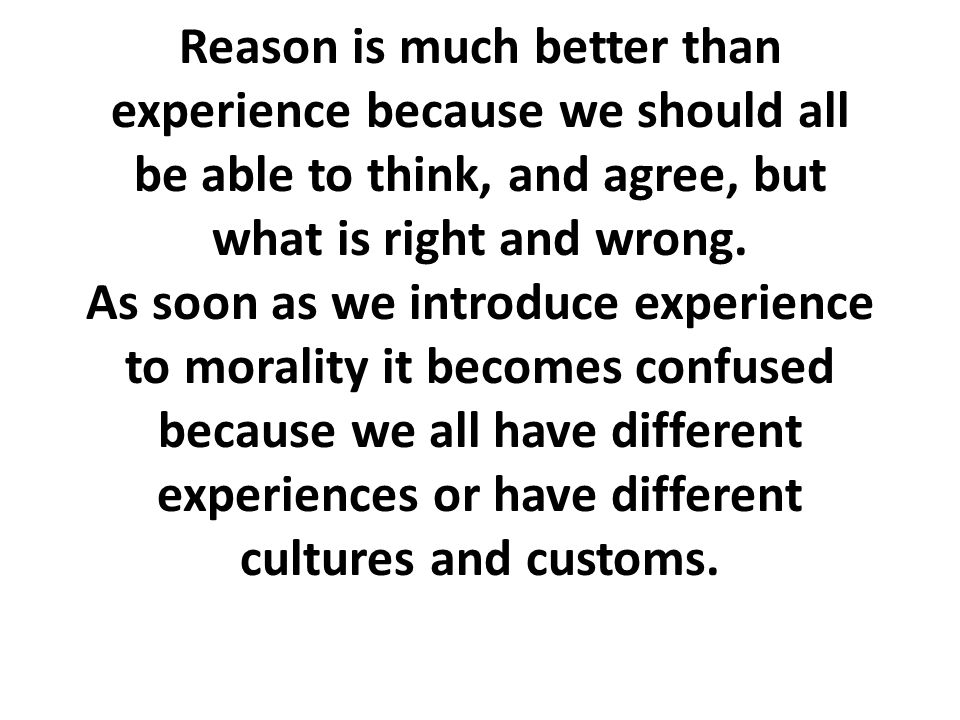 Reason is much better than experience because we should all be able to think, and agree, but what is right and wrong.