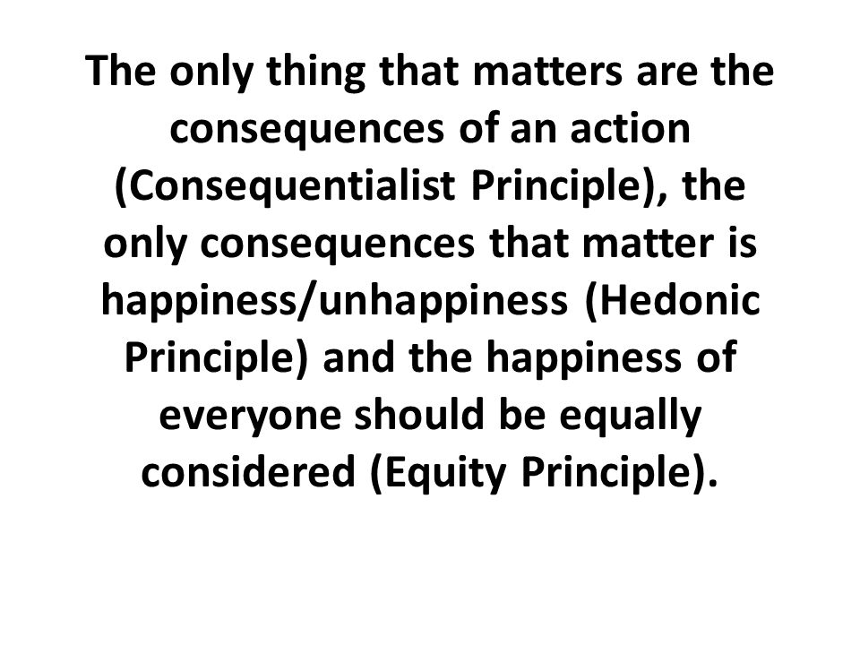 The only thing that matters are the consequences of an action (Consequentialist Principle), the only consequences that matter is happiness/unhappiness (Hedonic Principle) and the happiness of everyone should be equally considered (Equity Principle).