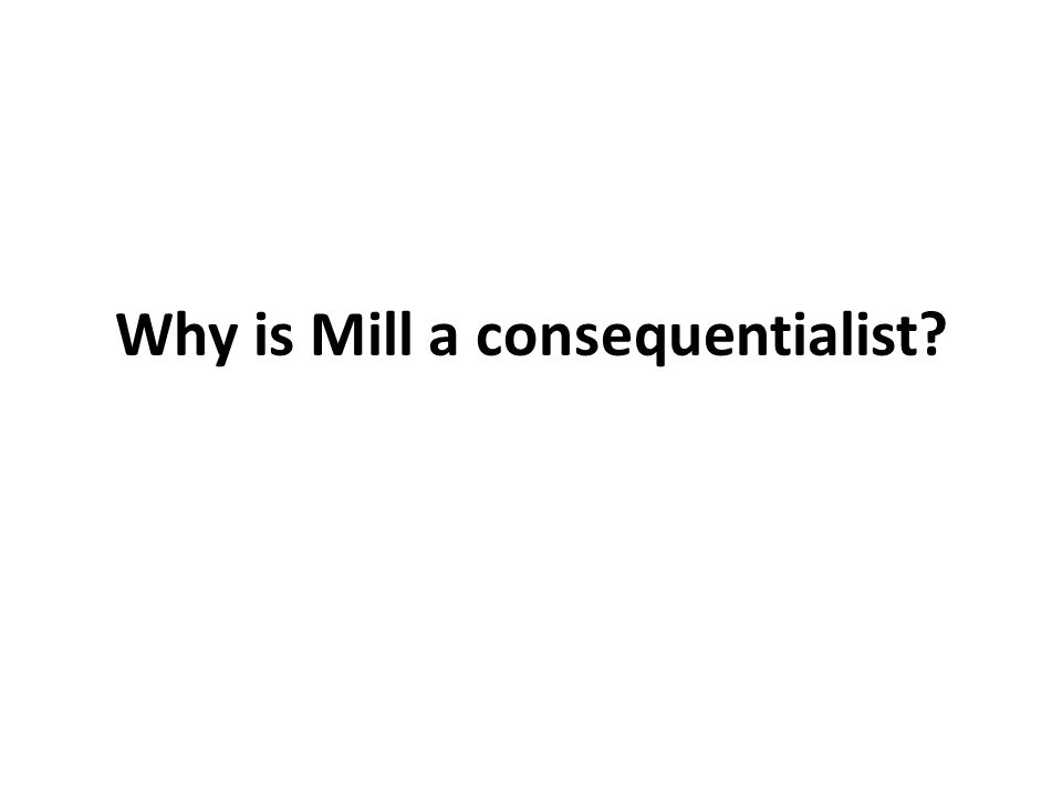 Why is Mill a consequentialist?