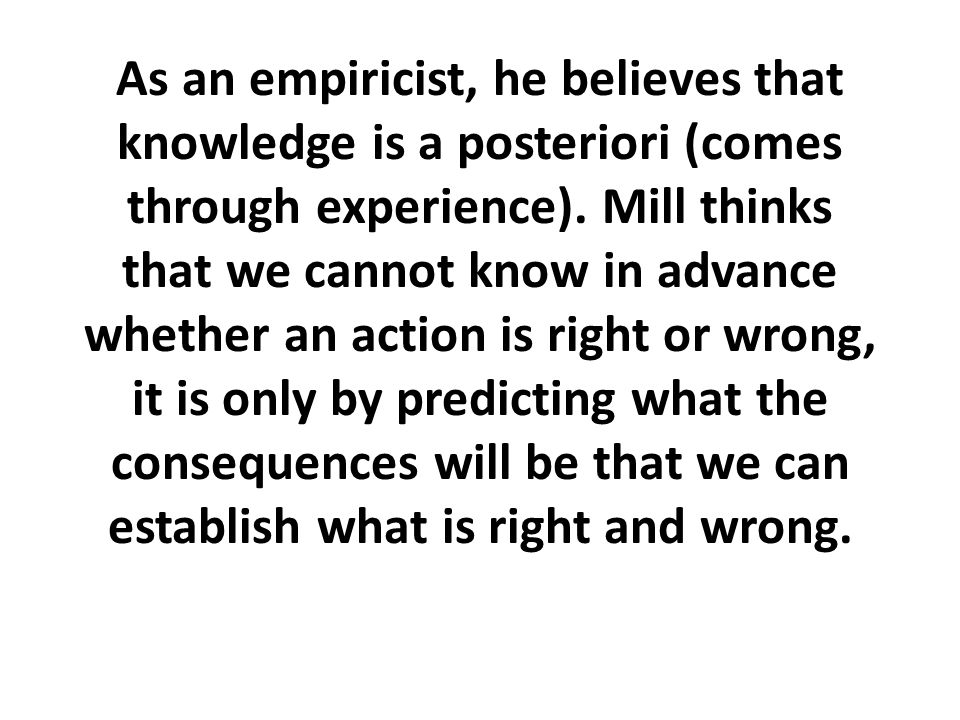 As an empiricist, he believes that knowledge is a posteriori (comes through experience).