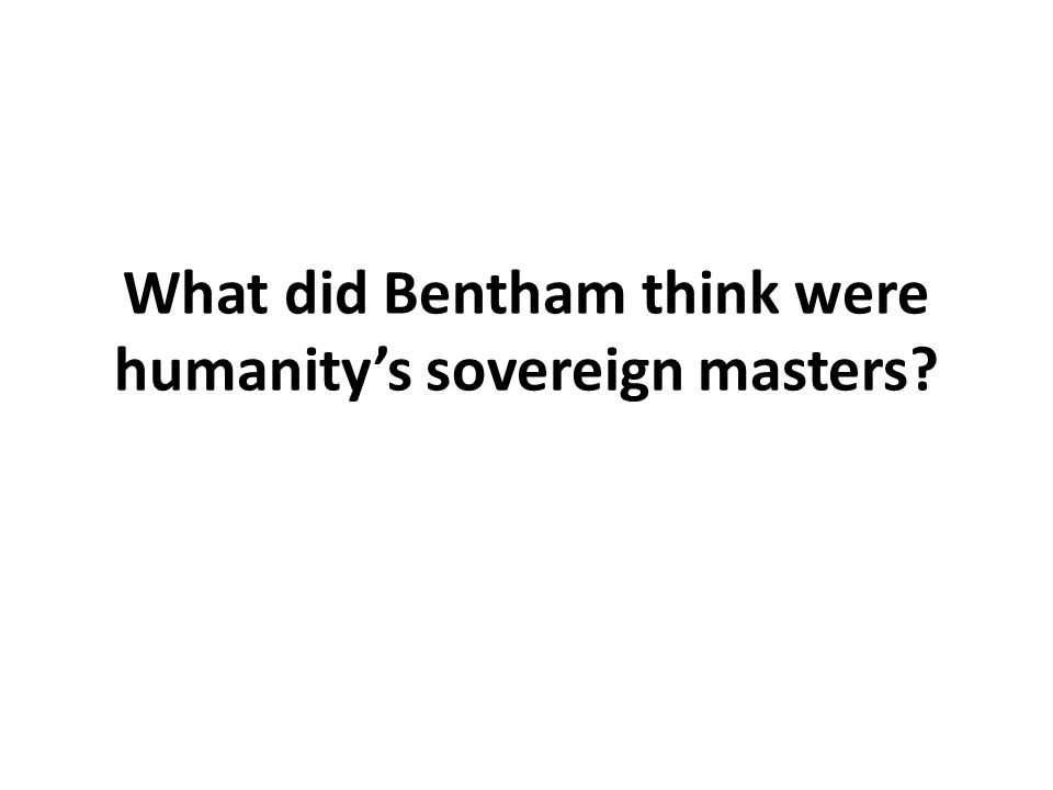 What did Bentham think were humanity's sovereign masters?