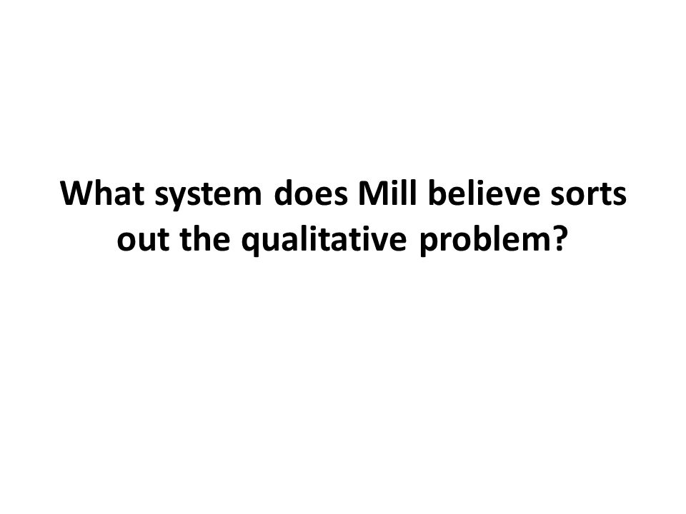 What system does Mill believe sorts out the qualitative problem?