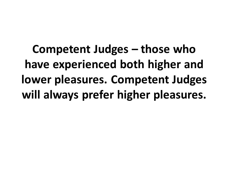 Competent Judges – those who have experienced both higher and lower pleasures.