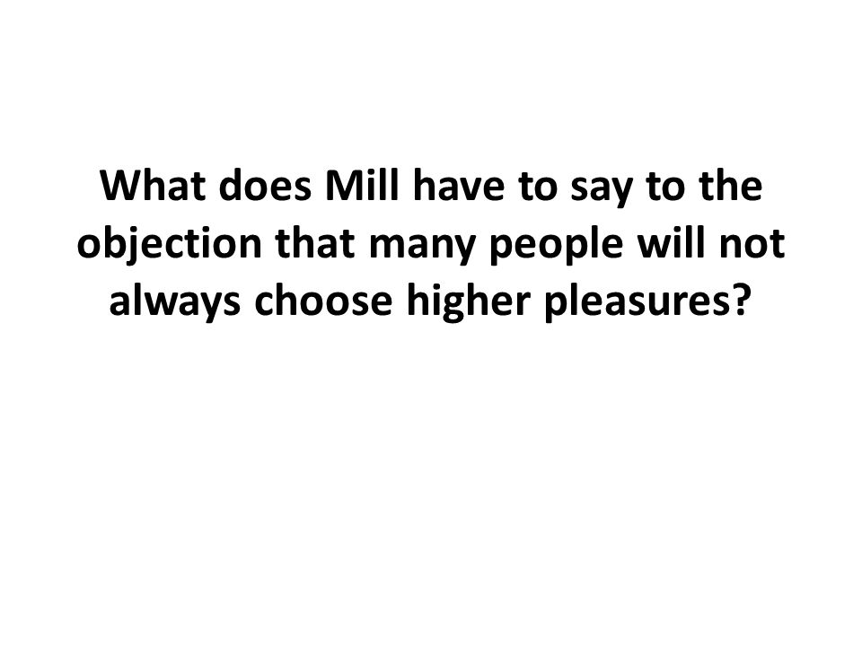 What does Mill have to say to the objection that many people will not always choose higher pleasures?