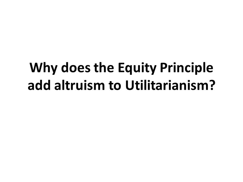 Why does the Equity Principle add altruism to Utilitarianism?