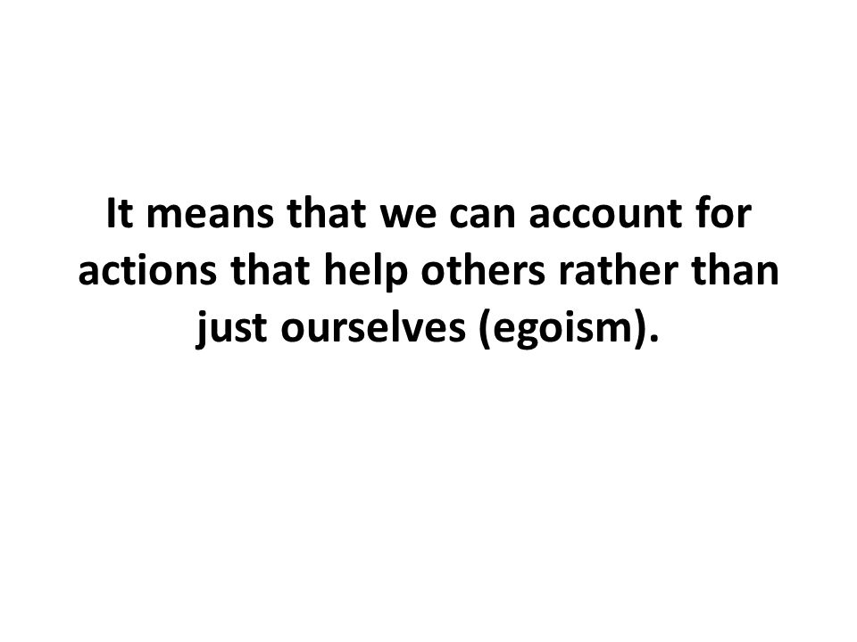 It means that we can account for actions that help others rather than just ourselves (egoism).