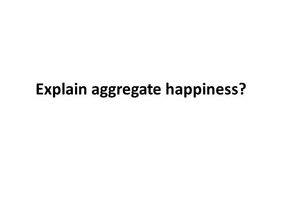 Explain aggregate happiness?