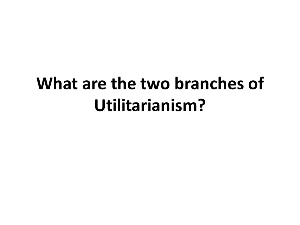 What are the two branches of Utilitarianism?