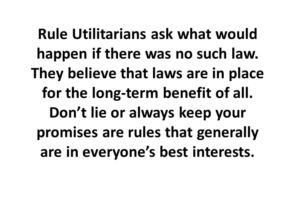 Rule Utilitarians ask what would happen if there was no such law.