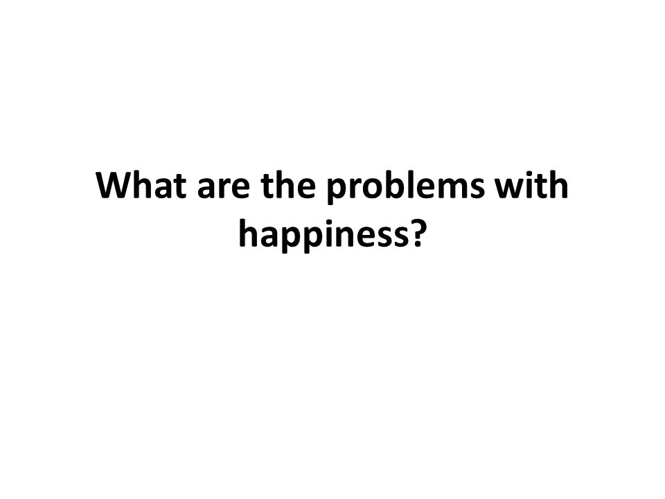 What are the problems with happiness?