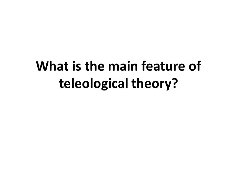 What is the main feature of teleological theory?