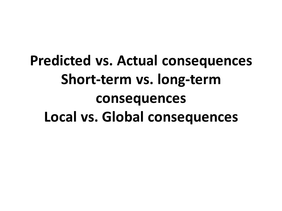 Predicted vs.Actual consequences Short-term vs. long-term consequences Local vs.