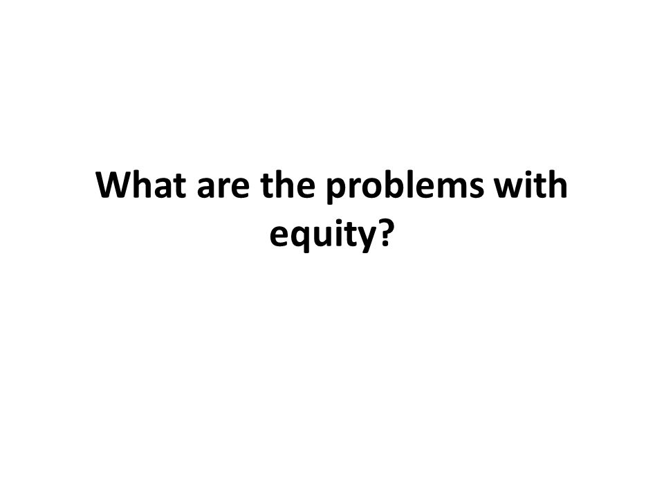 What are the problems with equity?