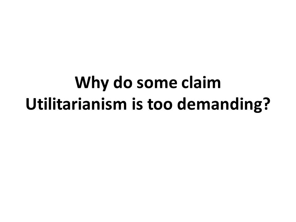 Why do some claim Utilitarianism is too demanding?