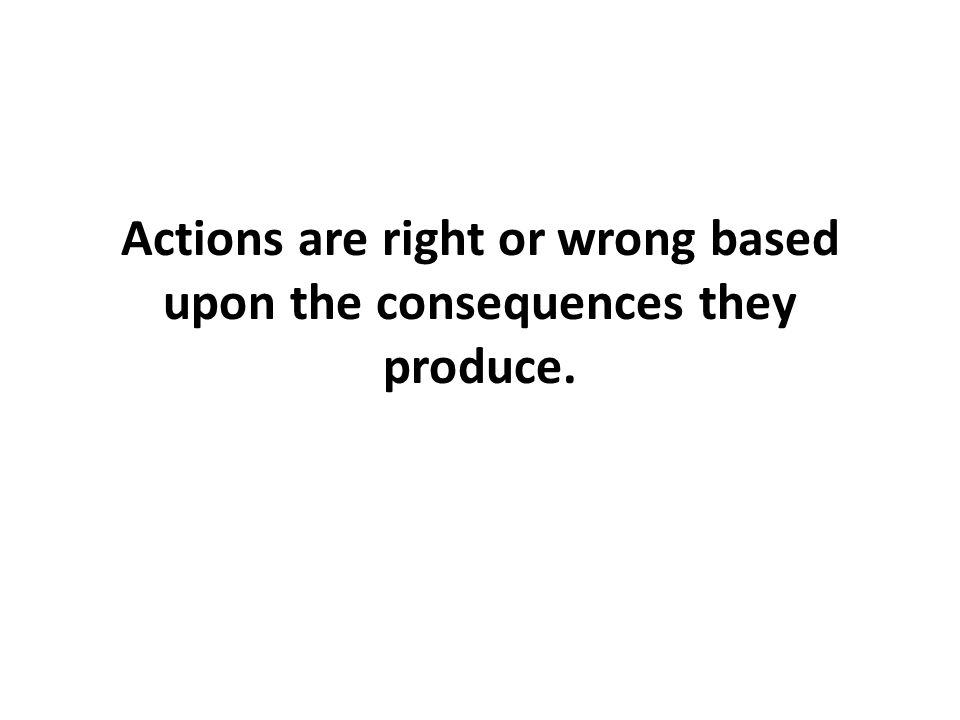 Actions are right or wrong based upon the consequences they produce.
