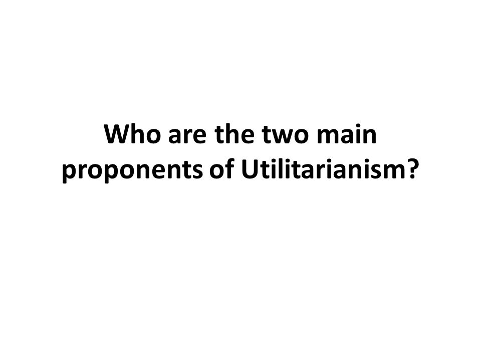 Who are the two main proponents of Utilitarianism?