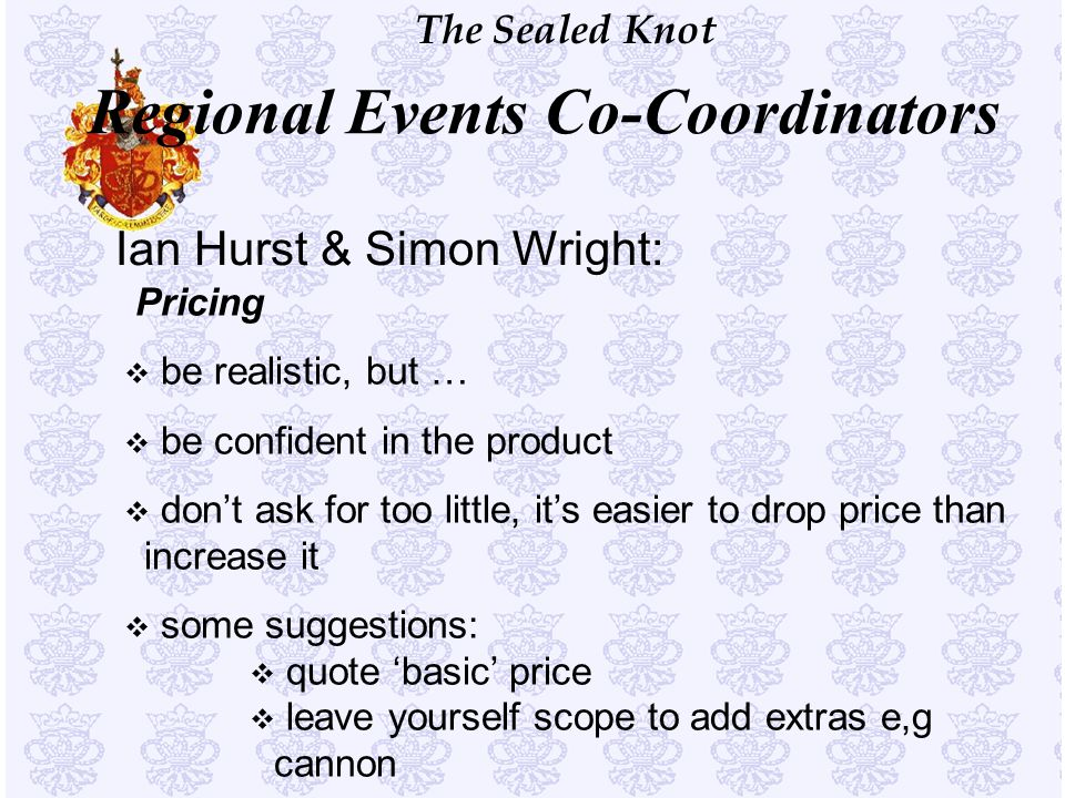 The Sealed Knot Ian Hurst & Simon Wright: Pricing v be realistic, but … v be confident in the product v don't ask for too little, it's easier to drop