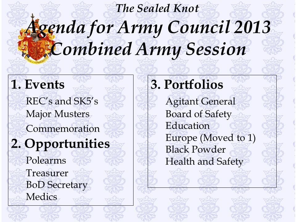 The Sealed Knot Agenda for Army Council 2013 Combined Army Session 1. Events REC's and SK5's Major Musters Commemoration 2. Opportunities Polearms Tre