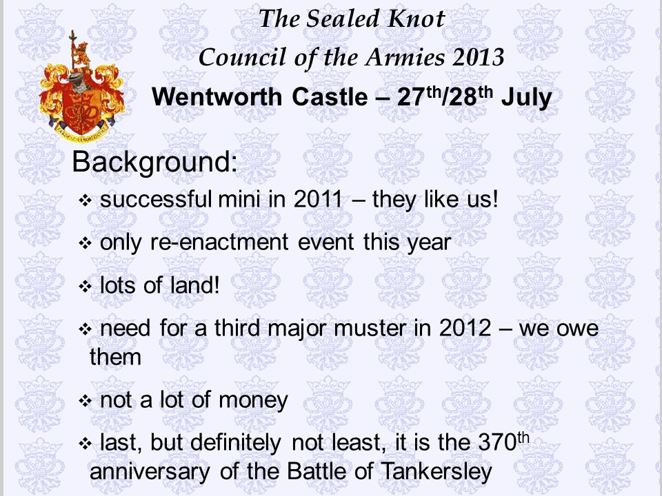 The Sealed Knot Council of the Armies 2013 Wentworth Castle – 27 th /28 th July Background: v successful mini in 2011 – they like us! v only re-enactm