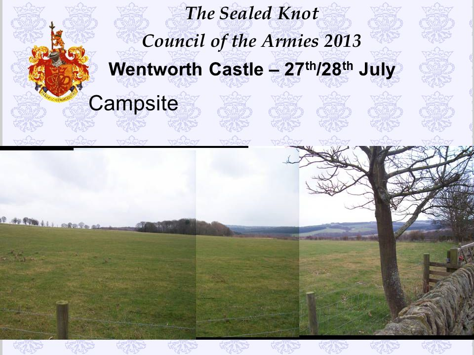 The Sealed Knot Council of the Armies 2013 Wentworth Castle – 27 th /28 th July Campsite